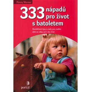 333 nápadů pro život s batoletem. Osvědčené tipy a rady pro rodiče dětí ve věku od 1 do 3 let - Penny Warner