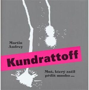 Kundrattoff. muž, který zažil příliš mnoho... - Martin Andrey