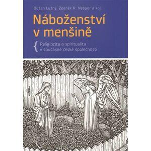 Náboženství v menšině. Religiozita a spiritualita v současné české společnosti - Dušan Lužný, R. Zdeněk Nešpor
