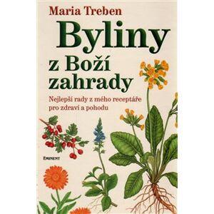 Byliny z Boží zahrady. Nejlepší rady z mého receptáře pro zdraví a pohodu - Maria Treben
