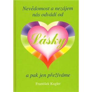 Nevědomost a nezájem nás odvádí od Lásky a pak jen přežíváme - František Kugler