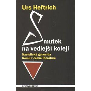 Smutek na vedlejší koleji. Nacistická genocida Romů v české literatuře - Urs Heftrich, Petr Šourek