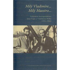 Milý Vladimíre… Milý Maestro…. Vzájemná korespondence Jana Čepa a Vladimíra Pešky (1951–1966) - Vladimír Peška, Jan Čep