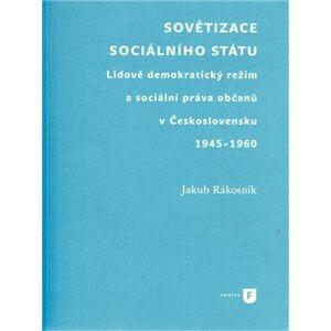 Sovětizace sociálního státu. Lidově demokratický režim a sociální práva občanů v Československu 1945–1960 - Jakub Rákosník