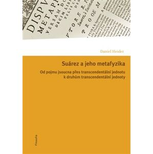 Suárez a jeho metafyzika. Od pojmu jsoucna přes transcendentální jednotu k druhům transcendentální jednoty - Daniel Heider
