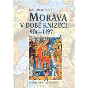 Morava v době knížecí 906-1197 - Martin Wihoda