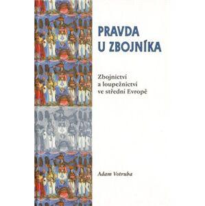 Pravda u zbojníka. Zbojnictví a loupežnictví ve střední Evropě - Adam Votruba