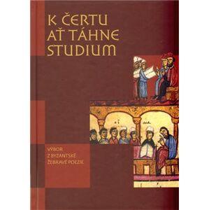 K čertu ať táhne studium. Výbor z byzantské žebravé poezie