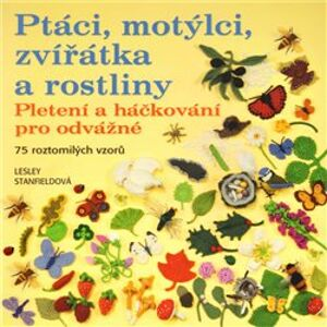 Ptáci, motýlci, zvířátka a rostliny. Pletení a háčkování pro odvážné, 75 roztomilých vzorů - Lesley Stanfieldová
