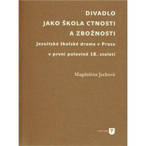 Divadlo jako škola ctnosti a zbožnosti. Jezuitské školské drama v Praze v první polovině 18. století - Magdaléna Jacková