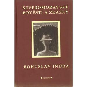 Severomoravské pověsti a zkazky - Bohuslav Indra