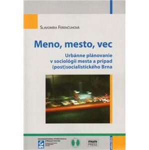 Meno, mesto, vec. Urbánne plánovanie v sociológii mesta a prípad (post)socialistického Brna - Slavomíra Ferenčuhová