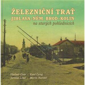 Železniční trať Jihlava – Německý Brod – Kolín na starých pohlednicích - Vladimír Cisár, Jaroslav Líbal, Karel Černý, Martin Navrátil