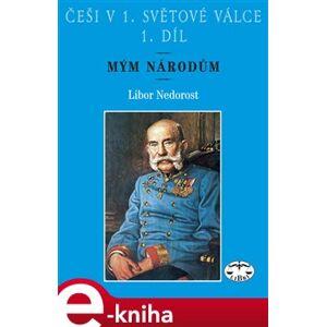 Češi v 1. světové válce, 1. díl. Mým národům - Libor Nedorost e-kniha