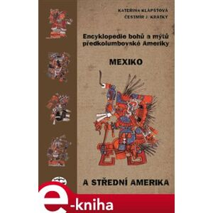 Encyklopedie bohů a mýtů předkolumbovské Ameriky. Mexiko a Střední Amerika - Čestmír J. Krátký, Kateřina Klápšťová e-kniha