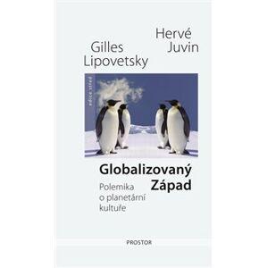 Globalizovaný Západ. Polemika o planetární kultuře - Hervé Juvin, Gilles Lipovetsky