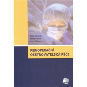Perioperační ošetřovatelská péče - Peter Wendsche, Andrea Pokorná, Ivana Štefková