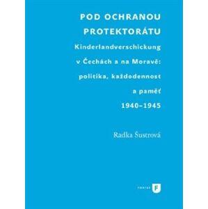 Pod ochranou protektorátu. Projekt Kinderlandverschickung v Čechách a na Moravě: politika, každodennost a paměť, 1940–1945 - Radka Šustrová