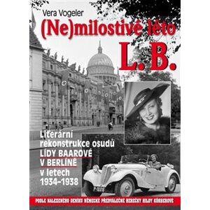 (Ne)milostivé léto L. B.. Literární rekonstrukce osudů Lídy Baarové v Berlíně v letech 1934-1938 - Vera Vogeler, Jindřich Brož