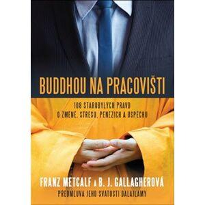Buddhou na pracovišti. 108 starobylých pravd o změně, stresu, penězích a úspěchu - Franz Metcalf, B. J. Gallagherová