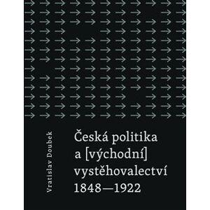 Česká politika a (východní) vystěhovalectví. 1848 - 1922 - Vratislav Doubek