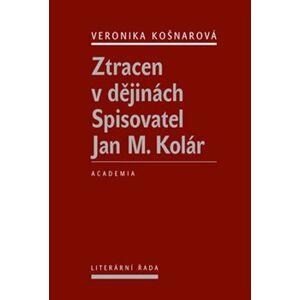 Ztracen v dějinách. Spisovatel Jan M. Kolár - Veronika Košnarová