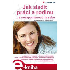 Jak sladit práci a rodinu. ... a nezapomenout na sebe - Renata Rydvalová, Blanka Junová e-kniha