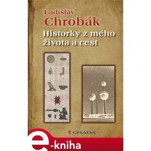 Historky z mého života a cest - Ladislav Chrobák e-kniha