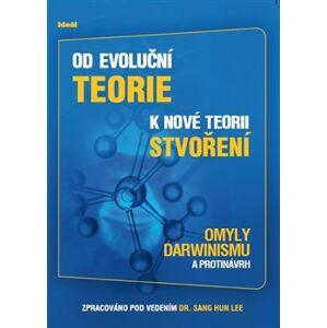 Od evoluční teorie k nové teorii stvoření. Omyly darwinismu a protinávrh - Sang Hun Lee