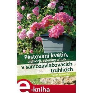 Pěstování květin, orchidejí, zeleniny a hub v samozavlažovacích truhlících - Tomáš Syrovátka e-kniha