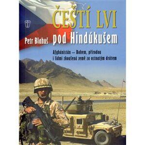 Čeští lvi pod Hindúkušem. Afghánistán - Bohem, přírodou i lidmi zkoušená země za ostnatým drátem - Petr Blahuš