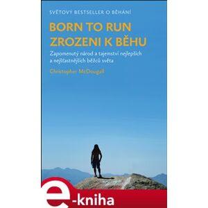 Born to run - Zrozeni k běhu. Zapomenutý národ a tajemství nejlepších a nejšťastnějších běžců světa - Christopher McDougall e-kniha
