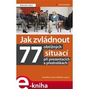 Jak zvládnout 77 obtížných situací při prezentacích a přednáškách. Osvědčené rady a příklady z praxe - Zdeněk Helcl e-kniha
