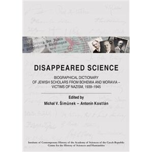 Disappeared Science. Biographical Dictionary of Jewish Scholars from Bohemia and Moravia – Victims of Nazism, 1939–1945 - Michal V. Šimůnek, Antonín Kostlán