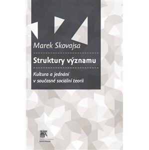 Struktury významu. Kultura a jednání v současné sociální teorii - Marek Skovajsa