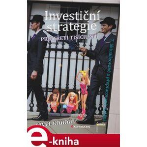 Investiční strategie pro třetí tisíciletí. 7. aktualizované a přepracované vydání - Pavel Kohout e-kniha