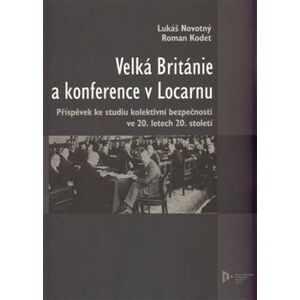 Velká Británie a konference v Locarnu. Příspěvek ke studiu kolektivní bezpečnosti ve 20.letech 20.století - Lukáš Novotný, Roman Kodet