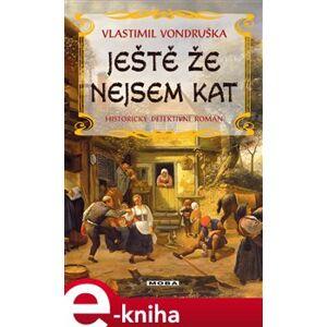 Ještě že nejsem kat - Vlastimil Vondruška e-kniha