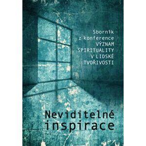 Neviditelné inspirace. Sborník z konference Význam spirituality v lidské tvořivosti - kol.