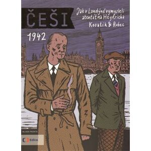 Češi 1942. Jak v Londýně vymysleli atentát na Heydricha - Pavel Kosatík, Marek Rubec