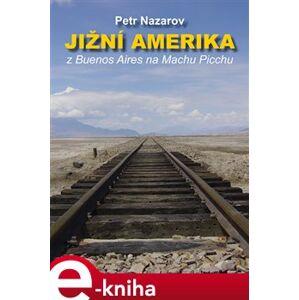 Jižní Amerika. Z Buenos Aires na Machu Picchu - Petr Nazarov e-kniha