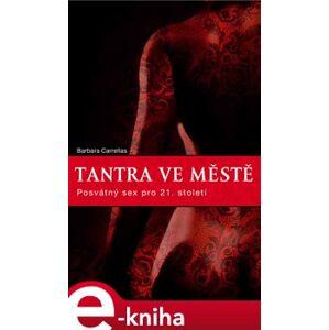 Tantra ve městě. Posvátný sex pro 21. století - Barbara Carrellas e-kniha
