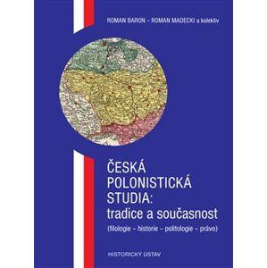 Česká polonistická studia: tradice a současnost. (filologie - historie - politologie - právo) - Roman Baron, Roman Madecki