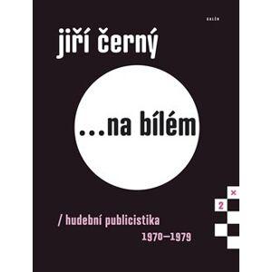 Jiří Černý...na bílém 2. Hudební publicistika 1970–1979 - Jiří Černý