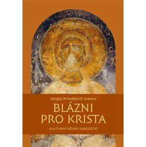 Blázni pro Krista. Kulturní dějiny jurodství - Sergej A. Ivanov