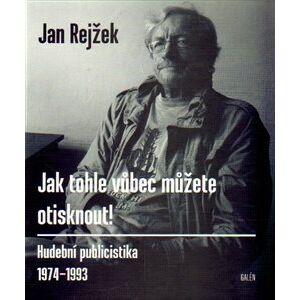Jak tohle vůbec můžete otisknout!. Hudební publicistika 1974-1993 - Jan Rejžek