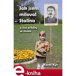 Jak jsem miloval Stalina. a jiné příběhy ze života - Karel Kýr e-kniha