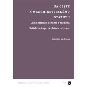 Na cestě k westminsterskému statutu. Velká Británie, dominia a proměna Britského impéria v letech 1907-1931 - Jaroslav Valkoun