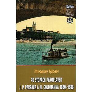 Po stopách paroplaveb. J. P. Parraua a M. Goldmanna 1880–1888 - Miroslav Hubert