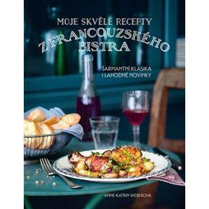 Moje skvělé recepty z francouzského bistra. Šarmantní klasika i lahodné novinky - Anne-Katrin Weberová